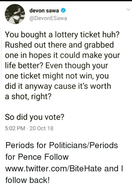 devon: devon sawa  @DevonESawa  You bought a lottery ticket huh?  Rushed out there and grabbec  one in hopes it could make your  life better? Even though your  one ticket might not win, you  did it anyway cause it's worth  a shot, right?  So did you vote?  5:02 PM 20 Oct 18 Periods for Politicians/Periods for Pence  Follow www.twitter.com/BiteHate and I follow back!
