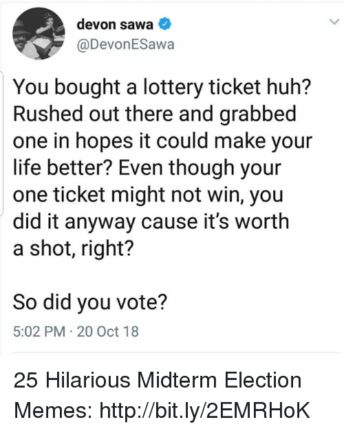 devon: devon sawa  @DevonESawa  You bought a lottery ticket huh?  Rushed out there and grabbed  one in hopes it could make your  life better? Even though your  one ticket might not win, you  did it anyway cause it's worth  a shot, right?  So did you vote?  5:02 PM 20 Oct 18 25 Hilarious Midterm Election Memes: http://bit.ly/2EMRHoK