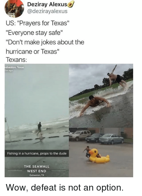 """Defeation: Deziray Alexus  @dezirayalexus  US: """"Prayers for Texas""""  """"Everyone stay safe""""  """"Don't make jokes about the  hurricane or Texas""""  Texans  alveston, Texas  5m ago  Fishing in a hurricane, props to the dude  THE SEAWALL  WEST END  Galveston, TX Wow, defeat is not an option."""