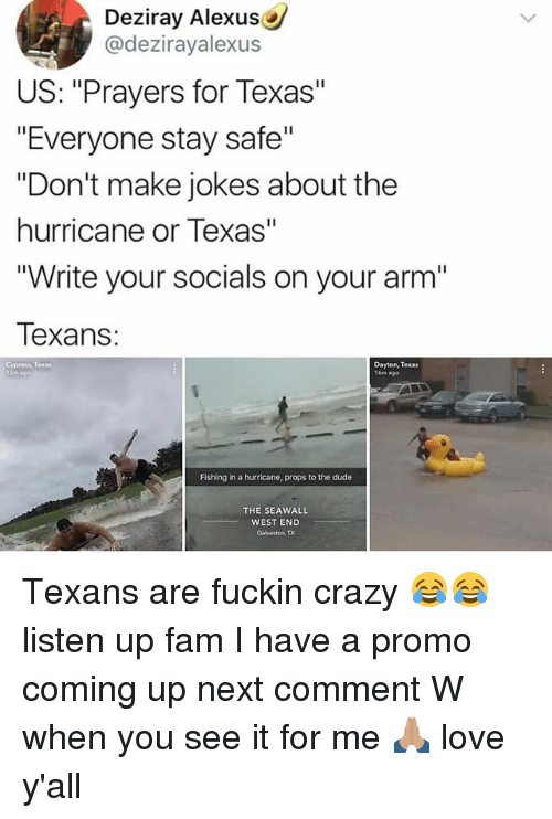 "Crazy, Dude, and Fam: Deziray Alexus  @dezirayalexus  US: ""Prayers for Texas""  ""Everyone stay safe""  ""Don't make jokes about the  hurricane or Texas""  ""Write your socials on your arm""  exans:  Cypress, Texas  Dayton, Texas  16m ago  Fishing in a hurricane, props to the dude  THE SEAWALL  WEST END  Galveston, TX Texans are fuckin crazy 😂😂 listen up fam I have a promo coming up next comment W when you see it for me 🙏🏽 love y'all"