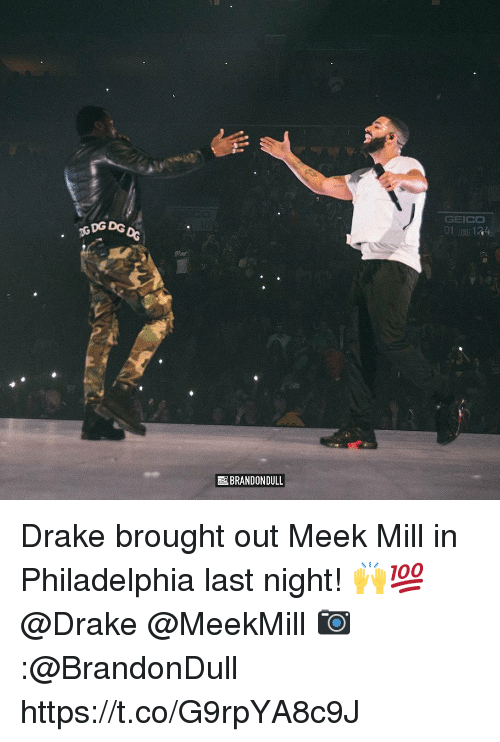 Drake, Meek Mill, and Philadelphia: DG DG  GEICO  01, 134  BRANDON DULL Drake brought out Meek Mill in Philadelphia last night! 🙌💯 @Drake @MeekMill 📷:@BrandonDull https://t.co/G9rpYA8c9J