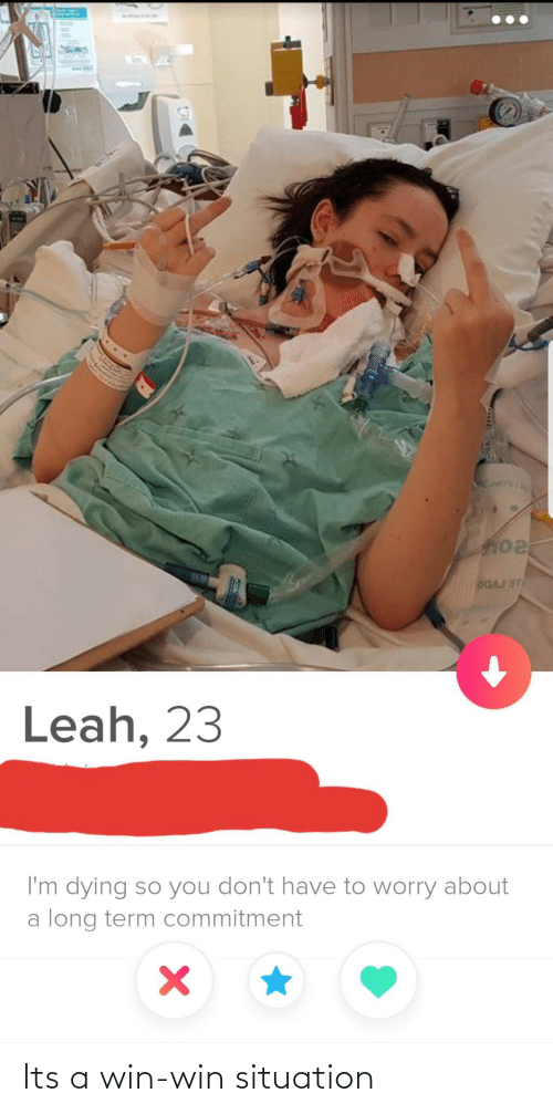 commitment: DGAJ ST  Leah, 23  I'm dying so you don't have to worry about  a long term commitment Its a win-win situation