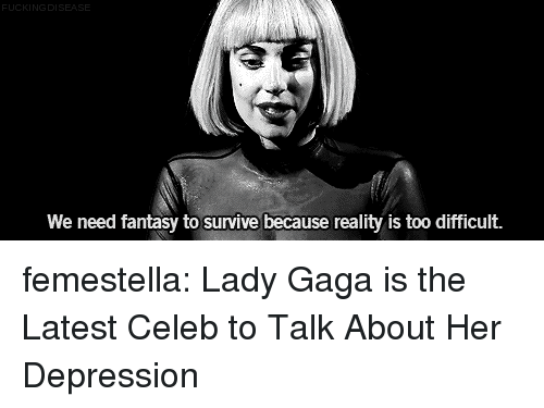 Lady Gaga: DI  We need fantasy to survive because reality is too difficult. femestella: Lady Gaga is the Latest Celeb to Talk About Her Depression