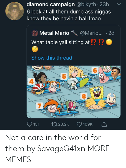Metal: diamond campaign @blkyth · 23h  6 look at all them dumb ass niggas  know they be havin a ball Imao  @Mario... · 2d  Metal Mario  What table yall sitting at !? !?  Show this thread  8.  700  27 23.2K  151  109K Not a care in the world for them by SavageG41xn MORE MEMES