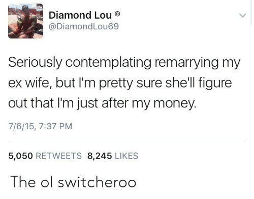 Money, Diamond, and Wife: Diamond Lou  @DiamondLou69  Seriously contemplating remarrying my  ex wife, but I'm pretty sure she'll figure  out that I'm just after my money.  7/6/15, 7:37 PM  5,050 RETWEETS 8,245 LIKES The ol switcheroo