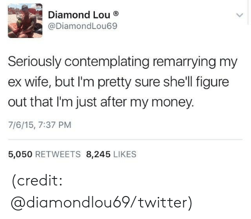 Dank, Money, and Twitter: Diamond Lou  @DiamondLou69  Seriously contemplating remarrying my  wife, but I'm pretty sure she'll figure  out that I'm just after my money.  7/6/15, 7:37 PM  5,050 RETWEETS 8,245 LIKES (credit: @diamondlou69/twitter)