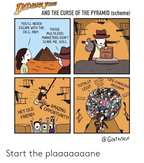 Scare, Opportunity, and Amazing: DIANA TONr  AND THE CURSE OF THE PYRAMID (scheme)  YOU'LL NEVER  ESCAPE WITH THE  THOSE  OILS, INDY. MULTILEVEL  MARKETERS DON'T  SCARE ME, DOLL  ESSENTIAL  OILS  IFE-CHANGIN  PROGRAM  TOTALLYWOLD  A MILLION  LEGIT LKE TLDONE  MULTILEVE  PUT THE YES  IN SUCCYESS  HEY OLD  FRIEND!  AMAZING  OPPORTUNITY!  GoATHOSELF Start the plaaaaaaane