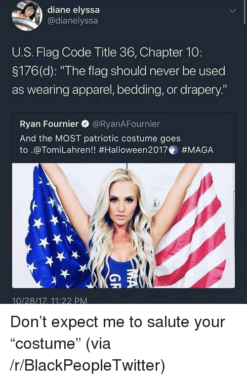 """Blackpeopletwitter, Never, and Code: diane elyssa  @dianelyssa  U.S. Flag Code Title 36, Chapter 10:  3176(d): """"The flag should never be used  as wearing apparel, bedding, or drapery.""""  Ryan Fournier @RyanAFournier  And the MOST patriotic costume goes  to .@Tom.Lahren!! #Halloween2017@ #MAGA  10/28/17, 11:22 PM <p>Don&rsquo;t expect me to salute your &ldquo;costume&rdquo; (via /r/BlackPeopleTwitter)</p>"""