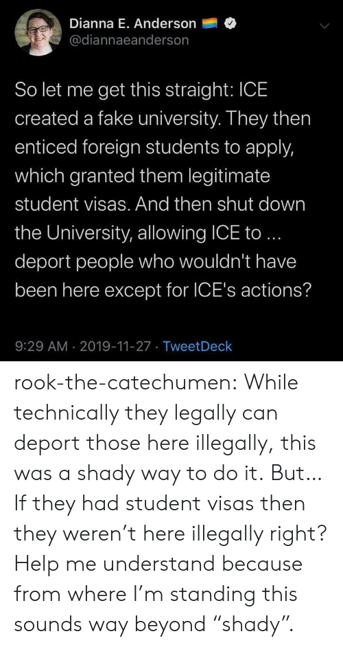 """Fake, Tumblr, and Blog: Dianna E. Anderson  @diannaeanderson  So let me get this straight: ICE  created a fake university. They then  enticed foreign students to apply,  which granted them legitimate  student visas. And then shut down  the University, allowing ICE to..  deport people who wouldn't have  been here except for ICE's actions?  9:29 AM 2019-11-27 TweetDeck rook-the-catechumen:  While technically they legally can deport those here illegally, this was a shady way to do it.  But… If they had student visas then they weren't here illegally right? Help me understand because from where I'm standing this sounds way beyond """"shady""""."""