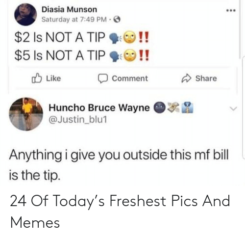 Memes, Today, and Bruce Wayne: Diasia Munson  Saturday at 7:49 PM  $2 Is NOT A TIP  $5 Is NOT A TIP  Like  Comment  Share  Huncho Bruce Wayne  @Justin_blu1  Anything i give you outside this mf bill  is the tip. 24 Of Today's Freshest Pics And Memes