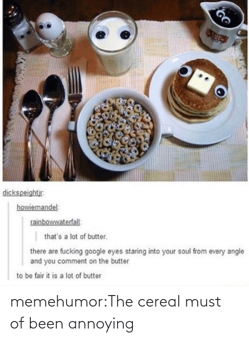 A Lot Of: dickspeightjr:  howiemandel:  rainbowwaterfall:  that's a lot of butter.  there are fucking google eyes staring into your soul from every angle  and you comment on the butter  to be fair it is a lot of butter memehumor:The cereal must of been annoying