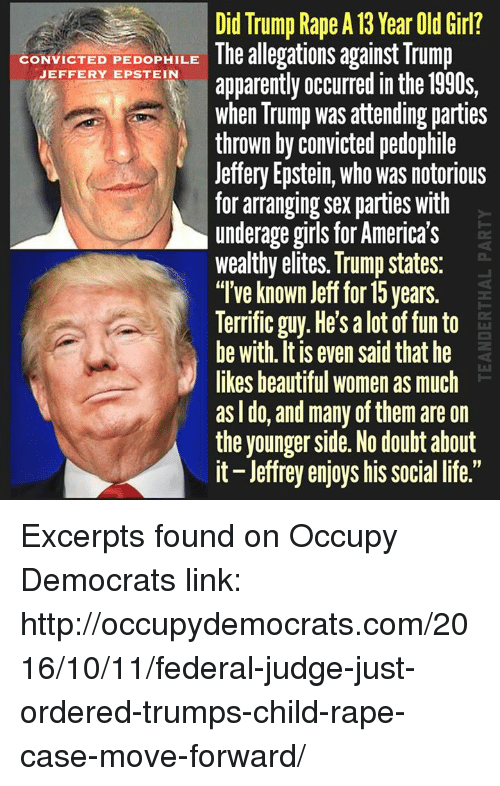"Pedophillic: Did Trump Rape A 13 Year Old Girl?  CONVICTED PEDOPHILE  The allegations against Trump  JEFFERY EPSTEIN  apparently occurred in the 1990s,  when Trump was attending parties  thrown by convicted pedophile  Jeffery Epstein, who was notorious  for arranging sex parties with  underage girls for America's  wealthy elites. Trump states:  ""I've known Jeff for 15 years.  Terrific guy. He's a lot of fun to  be with itis even said that he  likes beautiful women as much  as do, and many of them are on  the younger Side. No doubt about  it-leffrey enjoys his social life."" Excerpts found on Occupy Democrats link: http://occupydemocrats.com/2016/10/11/federal-judge-just-ordered-trumps-child-rape-case-move-forward/"
