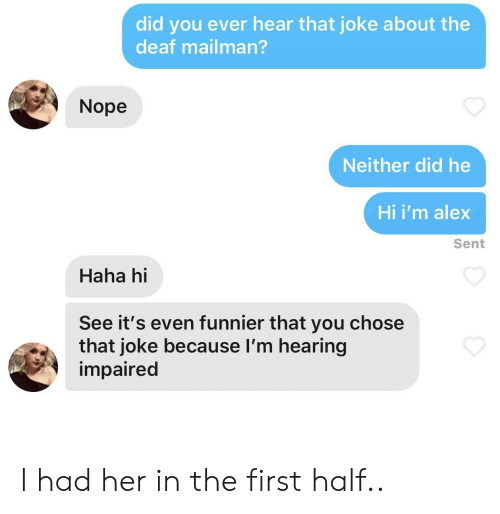 Nope, Haha, and Her: did you ever hear that joke about the  deaf mailman?  Nope  Neither did he  Hi i'm alex  Sent  Haha hi  See it's even funnier that you chose  that joke because I'm hearing  impaired I had her in the first half..