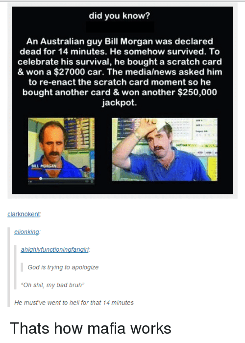 "Bad, Bruh, and God: did you know?  An Australian guy Bill Morgan was declared  dead for 14 minutes. He somehow survived. To  celebrate his survival, he bought a scratch card  & won a $27000 car. The media/news asked him  to re-enact the scratch card moment so he  bought another card & won another $250,000  jackpot.  sact the scratch card  BILL MORGAN  clarknokent:  elionking  God is trying to apologize  Oh shit, my bad bruh""  He must've went to hell for that 14 minutes Thats how mafia works"
