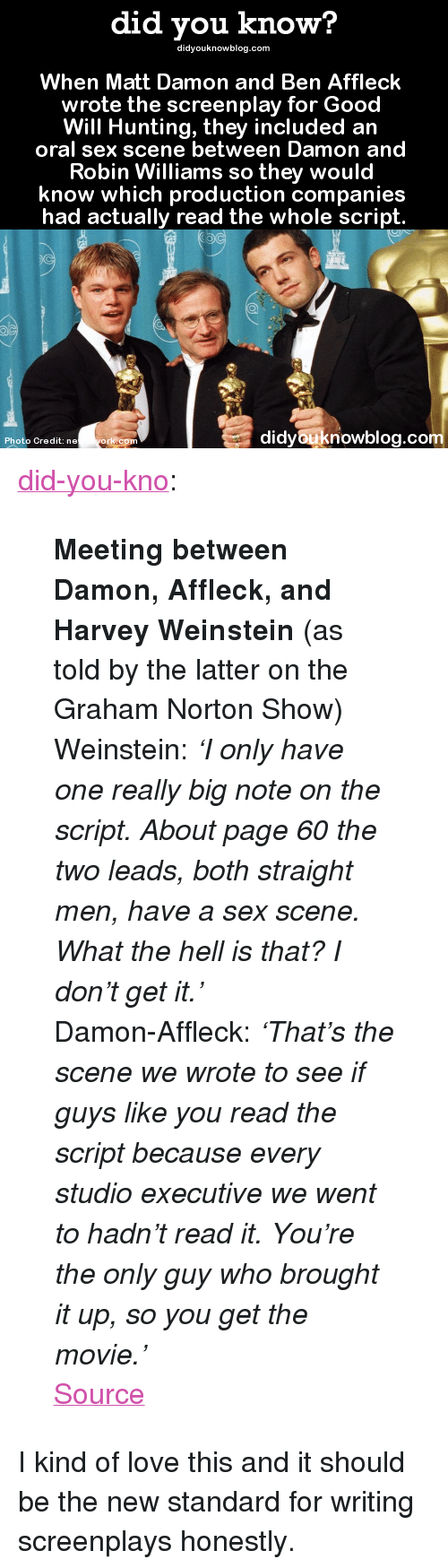 """the graham norton show: did you know?  didyouknowblog.com  When Matt Damon and Ben Affleck  wrote the screenplay for Good  Will Hunting, they included an  oral sex scene between Damon and  Robin Williams so they would  know which production companies  had actually read the whole script.  didyouknowblog.co  Photo Credit: ne  ork co <p><a class=""""tumblr_blog"""" href=""""http://did-you-kno.tumblr.com/post/146682595204"""">did-you-kno</a>:</p> <blockquote> <p><b>Meeting between Damon, Affleck, and Harvey Weinstein</b> (as told by the latter on the Graham Norton Show)<br/></p> <p>Weinstein:<i> 'I only have one really big note on the script. About page 60 the two leads, both straight men, have a sex scene. What the hell is that? I don't get it.'</i></p> <p>Damon-Affleck: <i>'That's the scene we wrote to see if guys like you read the script because every studio executive we went to hadn't read it. You're the only guy who brought it up, so you get the movie.'</i></p>  <p><a href=""""http://t.umblr.com/redirect?z=http%3A%2F%2Fwww.news.com.au%2Fentertainment%2Fmovies%2Fmatt-damon-and-ben-affleck-hid-a-secret-oral-sex-scene-in-good-will-hunting%2Fstory-e6frfmvr-1227193022289&amp;t=M2ZmOWYzZDI4YmJkNzY4YjVjY2MxMjY1N2ViZmQyOTI3NmU5NDZhNyxSaFdiaDZyWA%3D%3D"""">Source</a></p> </blockquote>  <p>I kind of love this and it should be the new standard for writing screenplays honestly.</p>"""