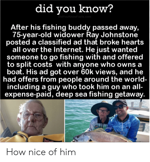 owns: did you know?  DidYouKnowFacts.com  After his fishing buddy passed away,  75-year-old widower Ray Johnstone  posted a classified ad that broke hearts  all over the Internet. He just wanted  someone to go fishing with and offered  to split costs with anyone who owns a  boat. His ad got over 60k views, and he  had offers from people around the world-  including a guy who took him on an all-  expense-paid, deep sea fishing getaway. How nice of him