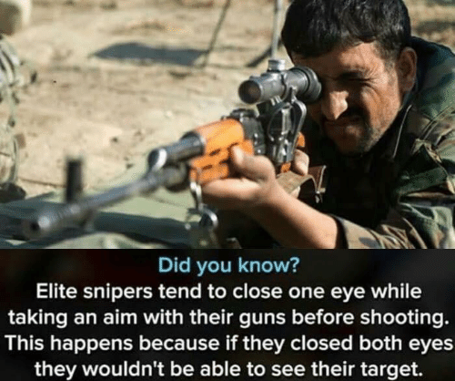 Guns, Target, and Eye: Did you know?  Elite snipers tend to close one eye while  taking an aim with their guns before shooting.  This happens because if they closed both eyes  they wouldn't be able to see their target.