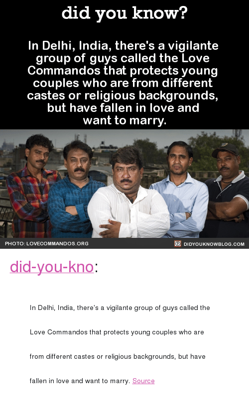 """commandos: did you know?  In Delhi, India, there's a vigilante  group of guys called the Love  Commandos that protects young  couples who are from different  castes or religious backgrounds,  but have fallen in love and  want to marry  PHOTO: LOVECOMMANDOS ORG  DIDYOUKNOWBLOG.COM <p><a href=""""http://didyouknowblog.com/post/156375035405/in-delhi-india-theres-a-vigilante-group-of-guys"""" class=""""tumblr_blog"""">did-you-kno</a>:</p><blockquote><p><span style=""""font-size: 14px;"""">In Delhi, India, there's a vigilante group of guys called the Love Commandos that protects young couples who are from different castes or religious backgrounds, but have fallen in love and want to marry.  </span><span><a href=""""http://t.umblr.com/redirect?z=http%3A%2F%2Fwww.theguardian.com%2Fartanddesign%2F2014%2Foct%2F24%2Fbollywood-runaway-couples-love-commandos-max-pinckers-photobook&amp;t=Y2UzYjUxZjE1ZTEyYjQ0OGVjY2Q0YzRmM2U4NDUxMTZhYjhhZGU3MCxQeE5ZOHRNaQ%3D%3D&amp;p=&amp;m=0"""" style=""""font-size: 14px;"""">Source</a></span><br/></p></blockquote>"""