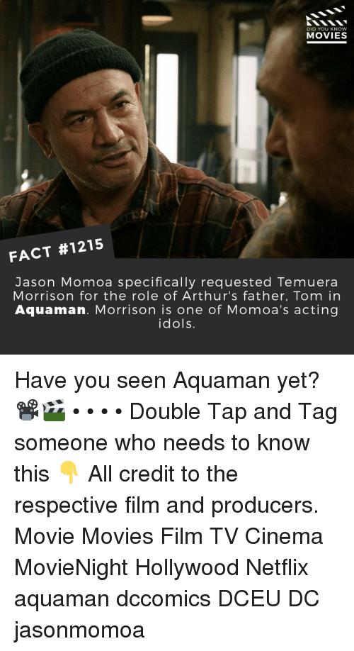 Memes, Movies, and Netflix: DID YOU KNOW  MOVIES  FACT #1215  Jason Momoa specifically requested Temuera  Morrison for the role of Arthur's father, Tom in  Aquaman. Morrison is one of Momoa's acting  idols. Have you seen Aquaman yet?📽️🎬 • • • • Double Tap and Tag someone who needs to know this 👇 All credit to the respective film and producers. Movie Movies Film TV Cinema MovieNight Hollywood Netflix aquaman dccomics DCEU DC jasonmomoa