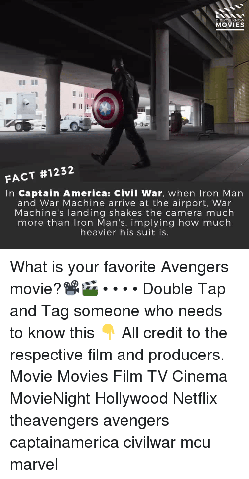 America, Captain America: Civil War, and Memes: DID YOU KNOW  MOVIES  FACT #1232  In Captain America: Civil War, when Iron Marn  and War Machine arrive at the airport, War  Machine's landing shakes the camera much  more than Iron Man's, implying how much  heavier his suit is. What is your favorite Avengers movie?📽️🎬 • • • • Double Tap and Tag someone who needs to know this 👇 All credit to the respective film and producers. Movie Movies Film TV Cinema MovieNight Hollywood Netflix theavengers avengers captainamerica civilwar mcu marvel