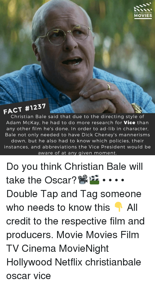 Memes, Movies, and Netflix: DID YOU KNOW  MOVIES  FACT #1237  Christian Bale said that due to the directing style of  Adam McKay, he had to do more research for Vice than  any other film he's done. In order to ad-lib in character,  Bale not only needed to have Dick Cheney's mannerisms  down, but he also had to know which policies, their  instances, and abbreviations the Vice President would be  aware of at any given moment. Do you think Christian Bale will take the Oscar?📽️🎬 • • • • Double Tap and Tag someone who needs to know this 👇 All credit to the respective film and producers. Movie Movies Film TV Cinema MovieNight Hollywood Netflix christianbale oscar vice