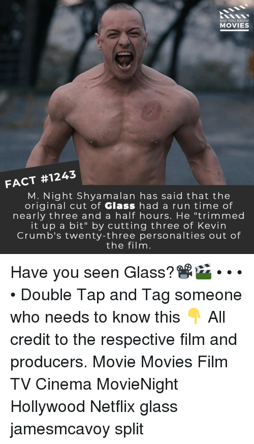 "Memes, Movies, and Netflix: DID YOU KNOW  MOVIES  FACT #1243  M. Night Shyamalan has said that the  original cut of Glass had a run time of  nearly three and a half hours. He ""trimmed  it up a bit"" by cutting three of Kevin  Crumb's twenty-three personalties out of  the filnm Have you seen Glass?📽️🎬 • • • • Double Tap and Tag someone who needs to know this 👇 All credit to the respective film and producers. Movie Movies Film TV Cinema MovieNight Hollywood Netflix glass jamesmcavoy split"
