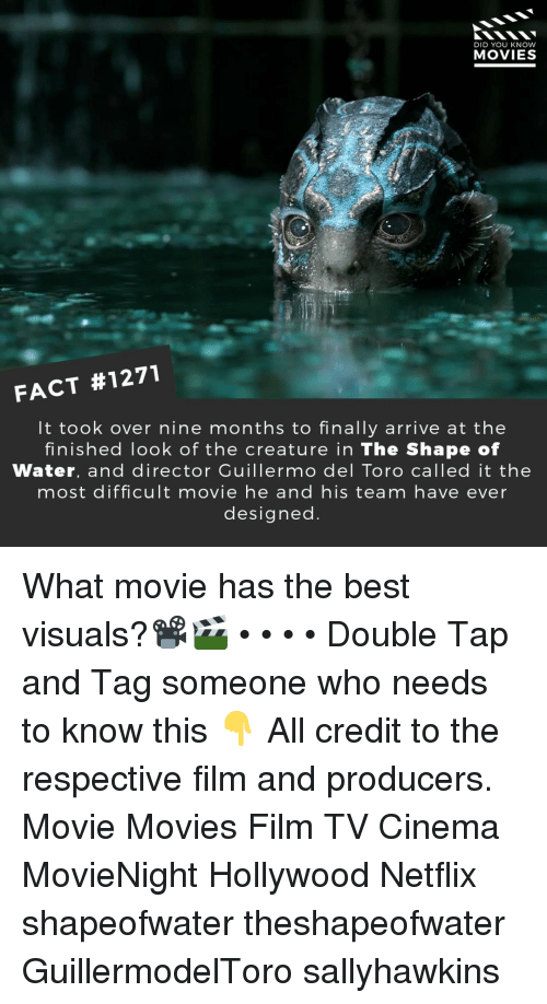 Memes, Movies, and Netflix: DID YOU KNOW  MOVIES  FACT #1271  It took over nine months to finally arrive at the  finished look of the creature in The Shape of  Water, and director Guillermo del Toro called it the  most difficult movie he and his team have ever  designed What movie has the best visuals?📽️🎬 • • • • Double Tap and Tag someone who needs to know this 👇 All credit to the respective film and producers. Movie Movies Film TV Cinema MovieNight Hollywood Netflix shapeofwater theshapeofwater GuillermodelToro sallyhawkins