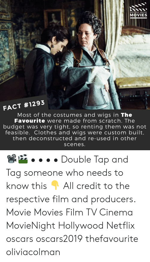 Clothes, Memes, and Movies: DID YOU KNOW  MOVIES  FACT #1293  Most of the costumes and wigs in The  Favourite were made from scratch. The  budget was very tight, so renting them was not  feasible. Clothes and wigs were custom built  then deconstructed and re-used in other  sceneS 📽️🎬 • • • • Double Tap and Tag someone who needs to know this 👇 All credit to the respective film and producers. Movie Movies Film TV Cinema MovieNight Hollywood Netflix oscars oscars2019 thefavourite oliviacolman