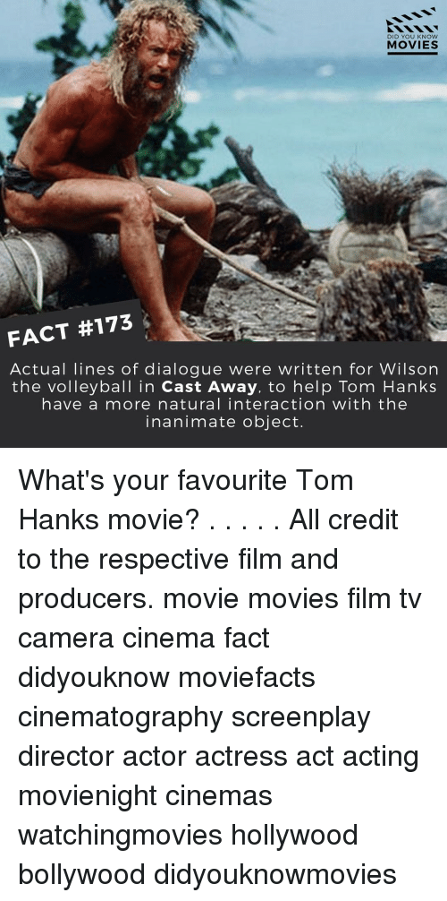 Tom Hank: DID YOU KNOW  MOVIES  FACT #173  Actual lines of dialogue were written for Wilson  the volleyball in Cast Away, to help Tom Hanks  have a more natural interaction with the  inanimate object. What's your favourite Tom Hanks movie? . . . . . All credit to the respective film and producers. movie movies film tv camera cinema fact didyouknow moviefacts cinematography screenplay director actor actress act acting movienight cinemas watchingmovies hollywood bollywood didyouknowmovies