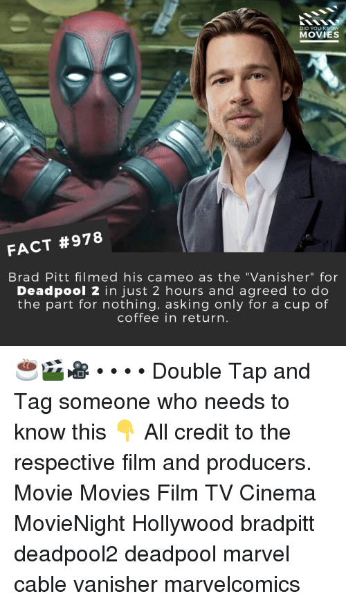 """Brad Pitt, Memes, and Movies: DID YOU KNOW  MOVIES  FACT #978  Brad Pitt filmed his cameo as the """"Vanisher"""" for  Deadpool 2 in just 2 hours and agreed to do  the part for nothing, asking only for a cup of  coffee in return ☕🎬🎥 • • • • Double Tap and Tag someone who needs to know this 👇 All credit to the respective film and producers. Movie Movies Film TV Cinema MovieNight Hollywood bradpitt deadpool2 deadpool marvel cable vanisher marvelcomics"""
