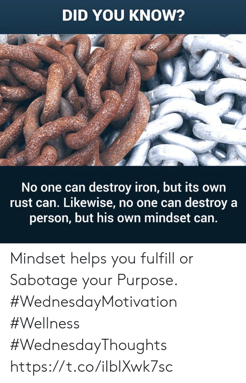Helps, Rust, and Iron: DID YOU KNOW?  No one can destroy iron, but its own  rust can. Likewise, no one can destroy a  person, but his own mindset can. Mindset helps you fulfill or  Sabotage your Purpose. #WednesdayMotivation #Wellness #WednesdayThoughts https://t.co/iIbIXwk7sc