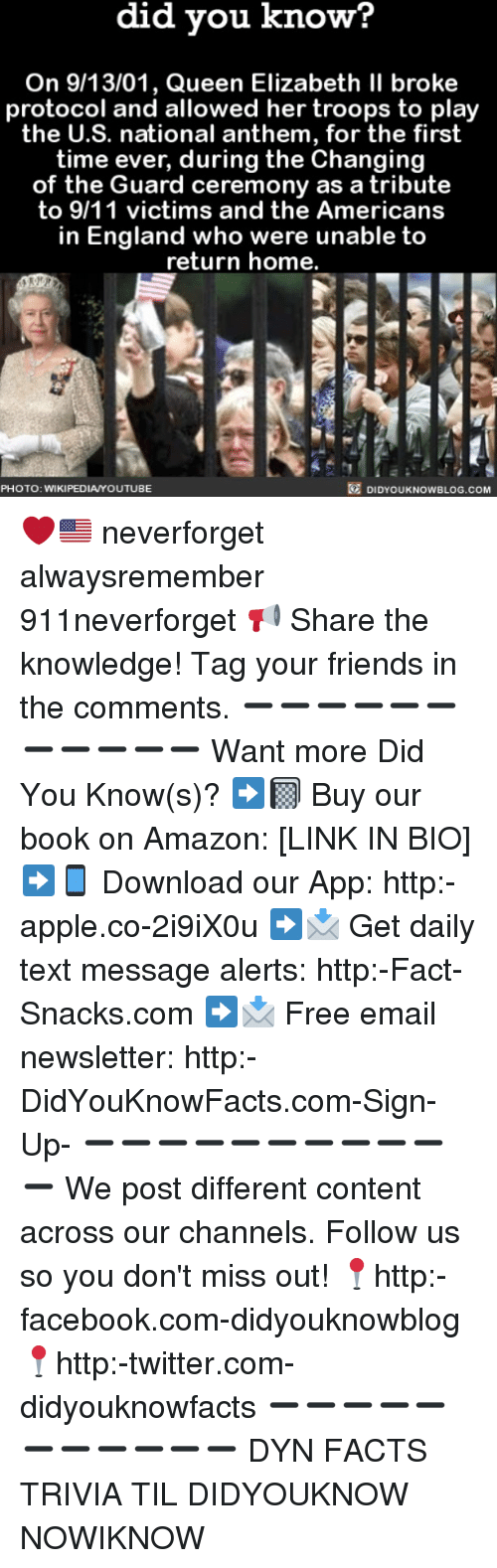 9/11, Amazon, and Apple: did you know?  On 9/13/01, Queen Elizabeth II broke  protocol and allowed her troops to play  the U.S. national anthem, for the first  time ever, during the Changing  of the Guard ceremony as a tribute  to 9/11 victims and the Americans  in England who were unable to  return home.  DIDYOUKNOWBLOG.COM  PHOTO: WIKIPEDIAYOUTUBE ❤️🇺🇸 neverforget alwaysremember 911neverforget 📢 Share the knowledge! Tag your friends in the comments. ➖➖➖➖➖➖➖➖➖➖➖ Want more Did You Know(s)? ➡📓 Buy our book on Amazon: [LINK IN BIO] ➡📱 Download our App: http:-apple.co-2i9iX0u ➡📩 Get daily text message alerts: http:-Fact-Snacks.com ➡📩 Free email newsletter: http:-DidYouKnowFacts.com-Sign-Up- ➖➖➖➖➖➖➖➖➖➖➖ We post different content across our channels. Follow us so you don't miss out! 📍http:-facebook.com-didyouknowblog 📍http:-twitter.com-didyouknowfacts ➖➖➖➖➖➖➖➖➖➖➖ DYN FACTS TRIVIA TIL DIDYOUKNOW NOWIKNOW