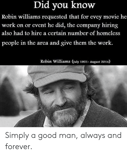 Homeless, Work, and Forever: Did you know  Robin williams requested that for evey movie he  work on or event he did, the company hiring  also had to hire a certain number of homeless  people in the area and give them the work.  Robin Williams July 1951- August 2014) Simply a good man, always and forever.