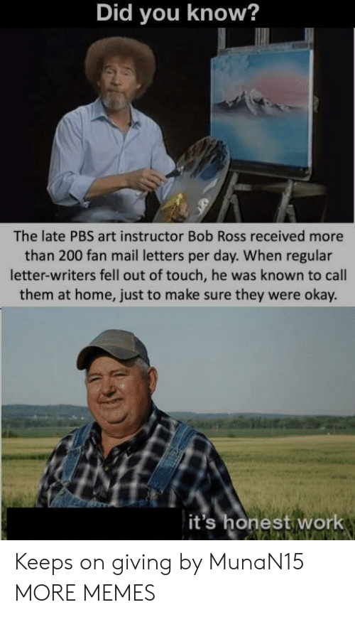 Bailey Jay, Dank, and Memes: Did you know?  The late PBS art instructor Bob Ross received more  than 200 fan mail letters per day. When regular  letter-writers fell out of touch, he was known to call  them at home, just to make sure they were okay.  it's honest work Keeps on giving by MunaN15 MORE MEMES