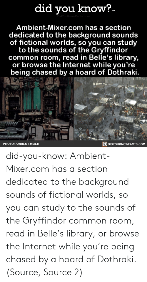 Gryffindor, Harry Potter, and Internet: did you know?  TM  DidYouKnowFacts.com  Ambient-Mixer.com has a section  dedicated to the background sounds  of fictional worlds, so you can study  to the sounds of the Gryffindor  common room, read in Belle's library,  or browse the Internet while you're  being chased by a hoard of Dothraki.  DIDYOUKNOWFACTS.COM  PHOTO: AMBIENT-MIXER did-you-know:  Ambient-Mixer.com has a section dedicated to the background sounds of fictional worlds, so you can study to the sounds of the Gryffindor common room, read in Belle's library, or browse the Internet while you're being chased by a hoard of Dothraki.(Source, Source 2)