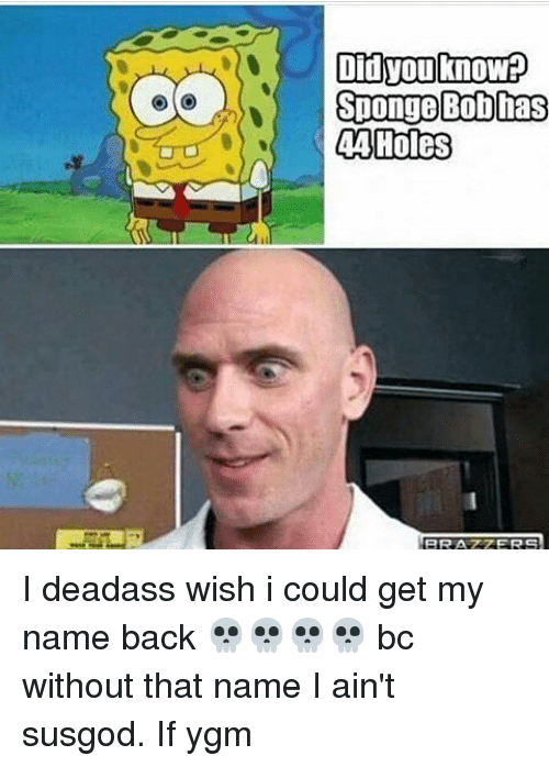 Memes, Holes, and Deadass: Did you knowP  Sponge Bob has  44 Holes I deadass wish i could get my name back 💀💀💀💀 bc without that name I ain't susgod. If ygm