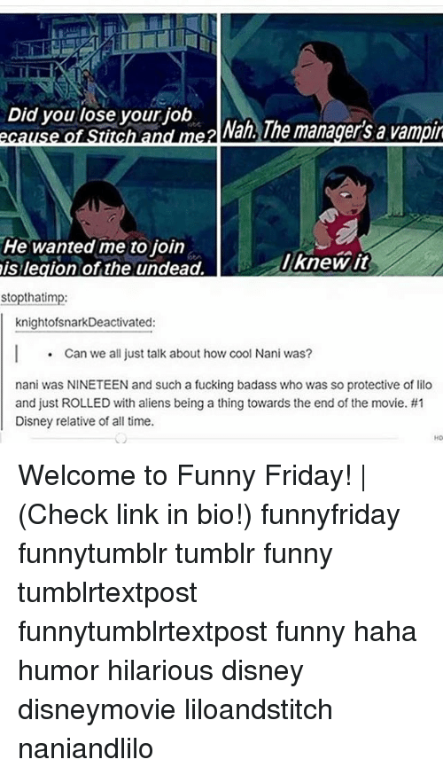 Disney, Friday, and Fucking: Did you lose your job  ecause of Stitch and me2 a ne managers a vampi  nd mezl Nah., The manager's a vampi  He wanted me to join  is legion of the undead.  lknewit  stopthatimp:  knightofsnarkDeactivated:  Can we all just talk about how cool Nani was?  nani was NINETEEN and such a fucking badass who was so protective of lilco  and just ROLLED with aliens being a thing towards the end of the movie. #1  Disney relative of all time.  HD Welcome to Funny Friday! | (Check link in bio!) funnyfriday funnytumblr tumblr funny tumblrtextpost funnytumblrtextpost funny haha humor hilarious disney disneymovie liloandstitch naniandlilo