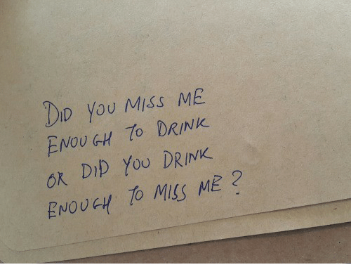 Did, You, and Miss: DID you MISS ME  ENOUGH DRINK  ok DIp YoU DRINK  ENOUGH TO MSS ME?