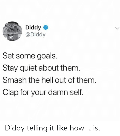 Dank, Goals, and Smashing: Diddy  @Diddy  Set some goals.  Stay quiet about them  Smash the hell out of them.  Clap for your damn self. Diddy telling it like how it is.