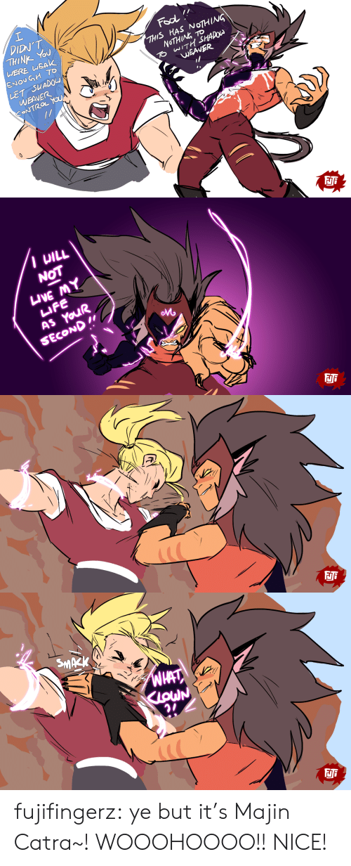 Life, Tumblr, and Control: DIDN'T  THINK YOU  WERE WEAK  ENOV GH TO  Fool  THIS HAS NOTHING  NOTHING TO  TO WITH SHADOW  LET SUADOW  WEAVER  CONTROL YOUA  WEAVER  FJi   I UILL  NOT  IVE MY  LIFE  AS YOUR  SECOND I  Mo   FJi   SMAZK  WHAT  KLOWN  FJi fujifingerz:  ye but it's Majin Catra~!  WOOOHOOOO!! NICE!