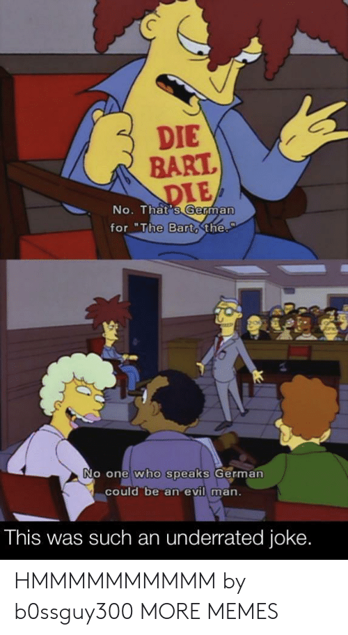 """Dank, Memes, and Target: DIE  BART.  DIE  No. That's German  for """"The Bart,the.  P  No one who speaks German  could be an evil man.  This was such an underrated joke. HMMMMMMMMMM by b0ssguy300 MORE MEMES"""