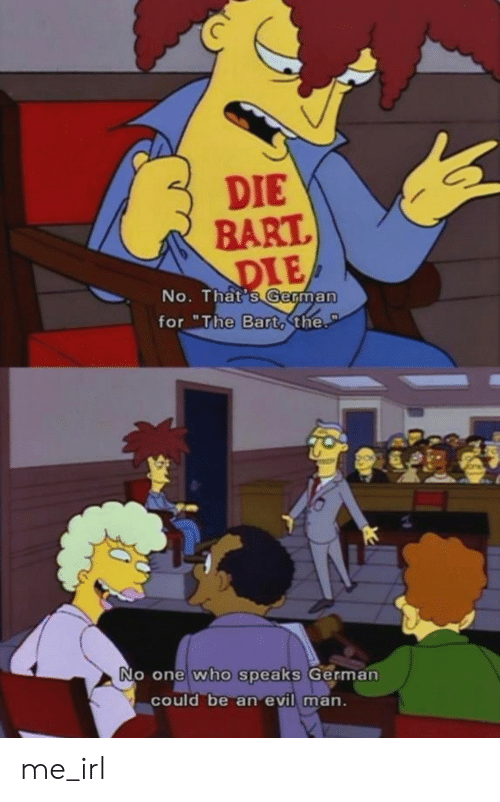 """Bart, Evil, and Irl: DIE  BART  DIE  No. That's German  for """"The Barto the.  PT  No one who speaks German  could be an evil man. me_irl"""
