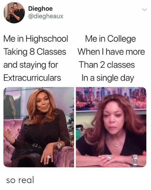College, Memes, and Single: Dieghoe  @diegheaux  Me in College  Me in Highschool  Taking 8 Classes  When I have more  and staying for  Than 2 classes  In a single day  Extracurriculars so real