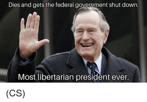 Libertarian: Dies and gets the federal government shut down.  Most libertarian president ever. (CS)