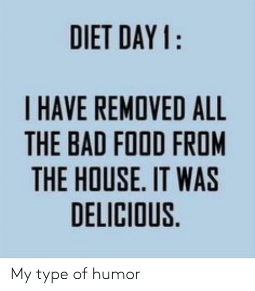 humor: DIET DAY 1:  I HAVE REMOVED ALL  THE BAD FOOD FROM  E IT  THE HOUSE. IT WAS  DELICIOUS. My type of humor