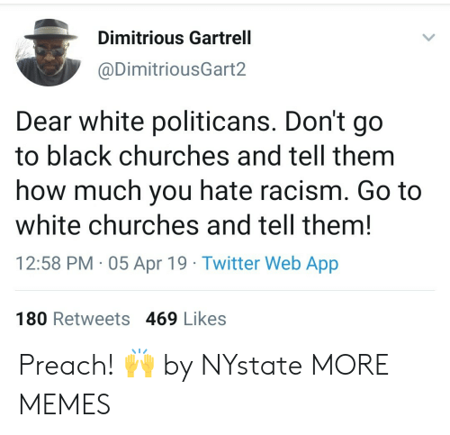 Dank, Memes, and Preach: Dimitrious Gartrell  @DimitriousGart2  Dear white politicans. Don't go  to black churches and tell them  how much you hate racism. Go to  white churches and tell them!  12:58 PM 05 Apr 19 Twitter Web App  180 Retweets 469 Likes Preach! 🙌 by NYstate MORE MEMES