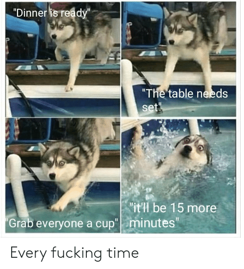 """Fucking, Time, and Table: """"Dinner is ready""""  """"The table needs  set  it'l be 15 more  """"Grab everyone a cup"""" minutes Every fucking time"""