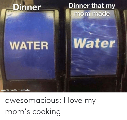 Love, Moms, and Tumblr: Dinner that my  Dinner  mom made  Water  WATER  made with mematic awesomacious:  I love my mom's cooking