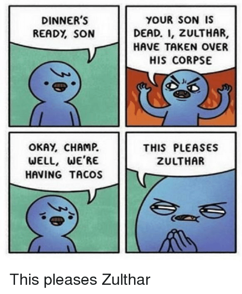 Taken, Okay, and Son: DINNER'S  READY, SON  YOUR SON IS  DEAD. I, ZULTHAR,  HAVE TAKEN OVER  HIS CORPSE  OKAY, CHAMP.  WELL, WE'RE  HAVING TACOS  THIS PLEASES  ZULTHAR This pleases Zulthar