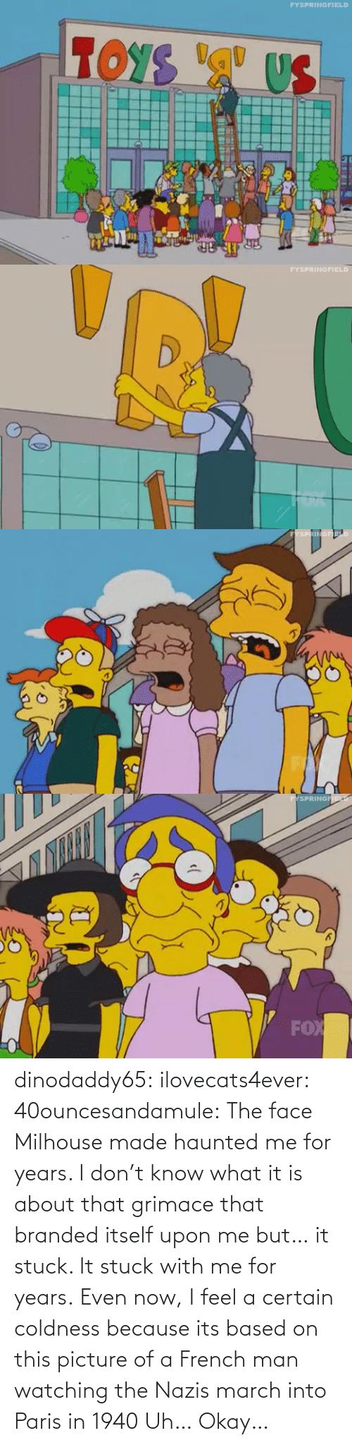 Into: dinodaddy65: ilovecats4ever:  40ouncesandamule:  The face Milhouse made haunted me for years. I don't know what it is about that grimace that branded itself upon me but… it stuck. It stuck with me for years. Even now, I feel a certain coldness  because its based on this picture of a French man watching the Nazis march into Paris in 1940    Uh… Okay…